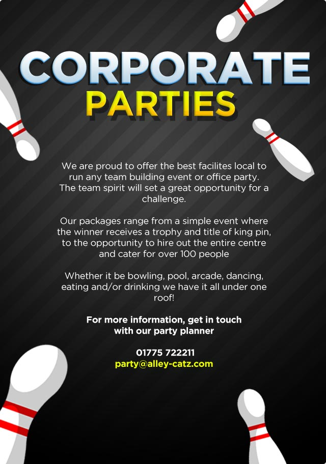We are proud to offer the best facilites local to run any team building event or office party. The team spirit will set a great opportunity for a challenge. Our packages range from a simple event where the winner receives a trophy and title of king pin, to the opportunity to hire out the entire centre and ctaer for over 100 people, whether it be bowling, pool, arcade, dancing, eating and/or drinking we have it all under one roof! Get in touch with our party planner for more information! 01775 722211, party@alley-catz.com
